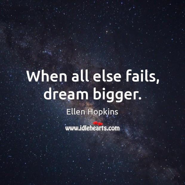 When all else fails, dream bigger. Ellen Hopkins Picture Quote