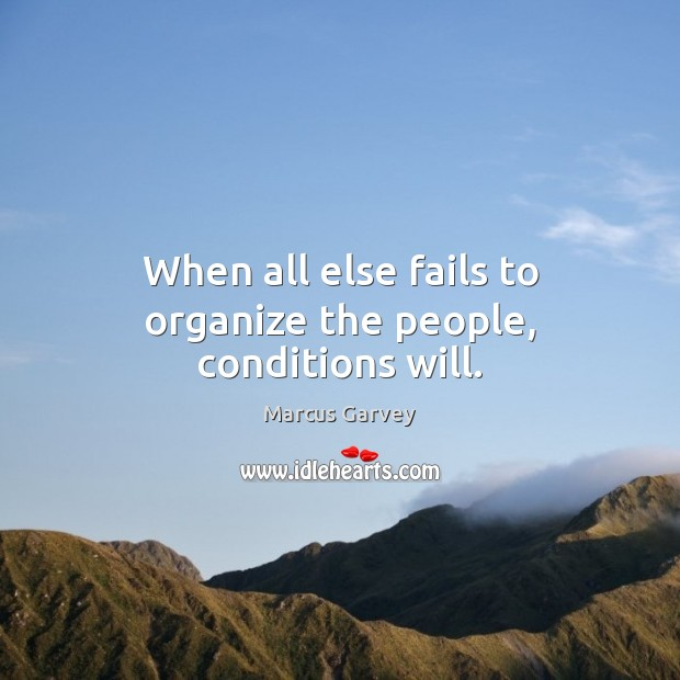 When all else fails to organize the people, conditions will. Image