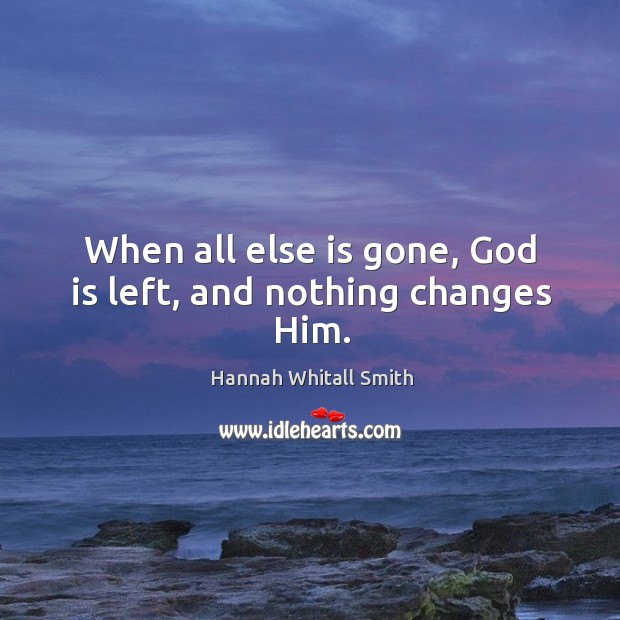 Image, When all else is gone, God is left, and nothing changes Him.
