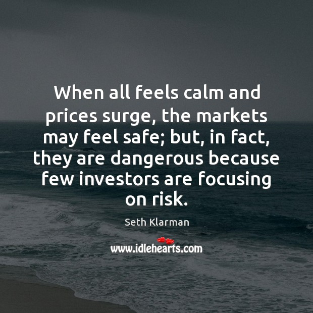 When all feels calm and prices surge, the markets may feel safe; Seth Klarman Picture Quote