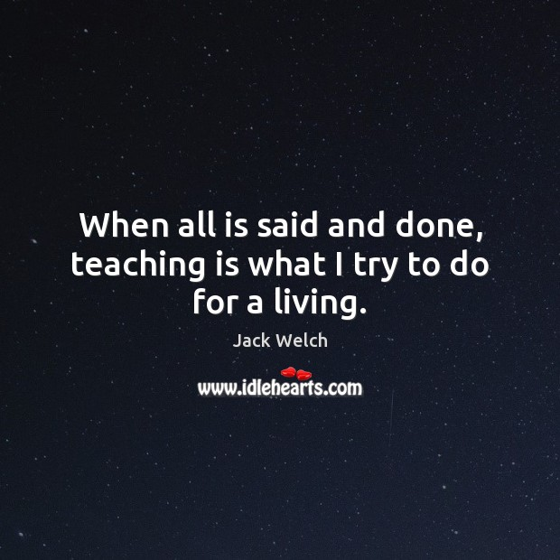 When all is said and done, teaching is what I try to do for a living. Teaching Quotes Image