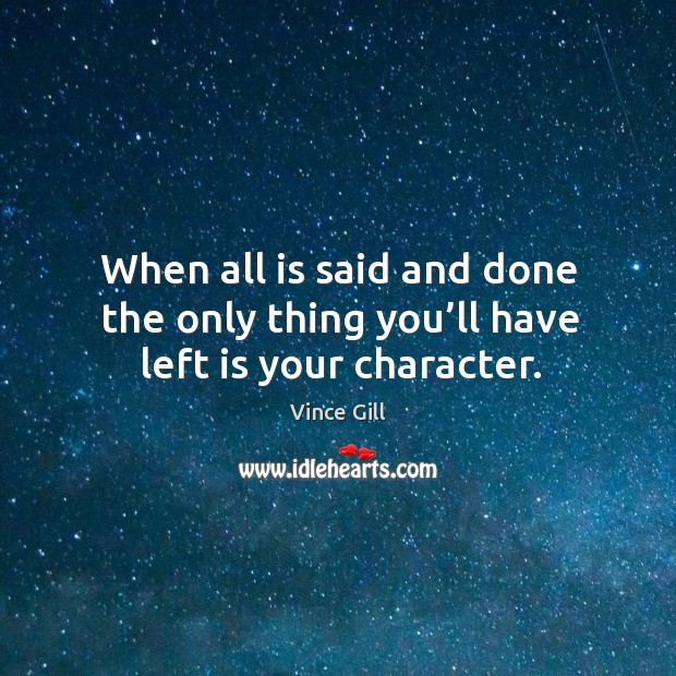 When all is said and done the only thing you'll have left is your character. Vince Gill Picture Quote