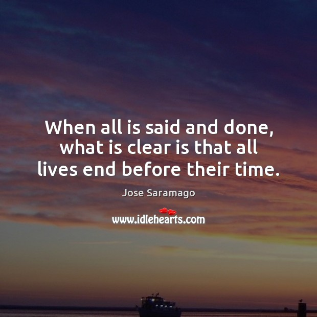 When all is said and done, what is clear is that all lives end before their time. Image