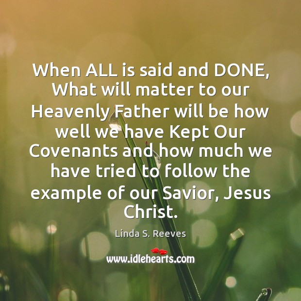 When ALL is said and DONE, What will matter to our Heavenly Image