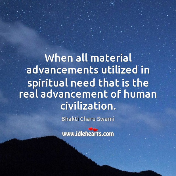 Image, When all material advancements utilized in spiritual need that is the real