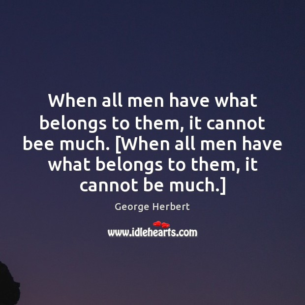 When all men have what belongs to them, it cannot bee much. [ George Herbert Picture Quote
