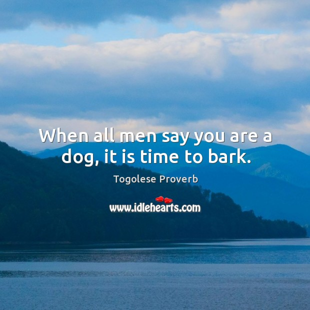 When all men say you are a dog, it is time to bark. Togolese Proverbs Image