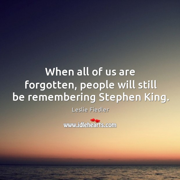 When all of us are forgotten, people will still be remembering stephen king. Image