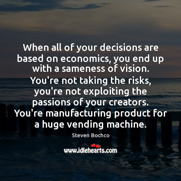 Image, When all of your decisions are based on economics, you end up