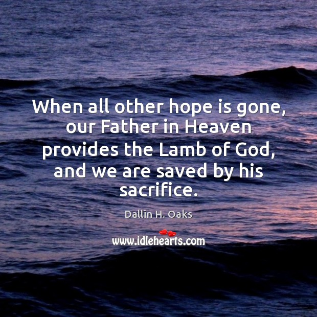 When all other hope is gone, our Father in Heaven provides the Dallin H. Oaks Picture Quote