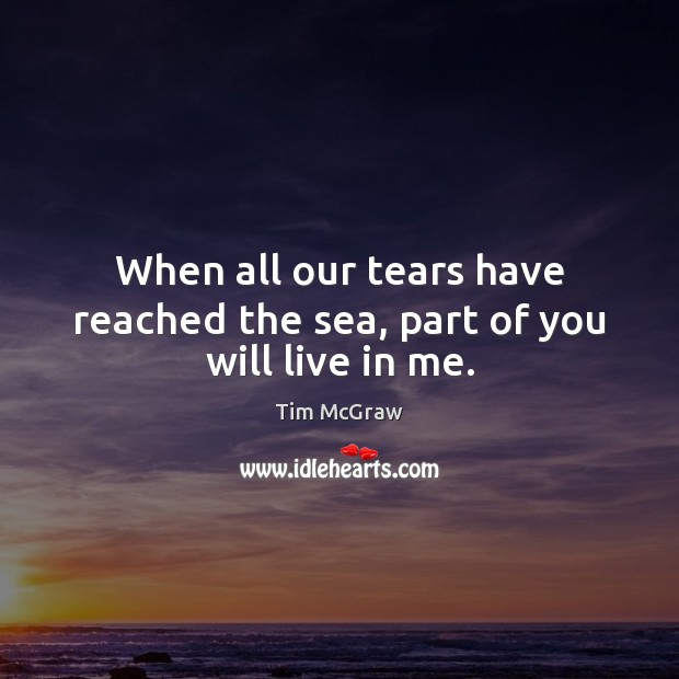 When all our tears have reached the sea, part of you will live in me. Tim McGraw Picture Quote