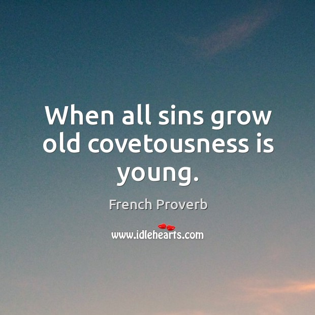 Image, When all sins grow old covetousness is young.