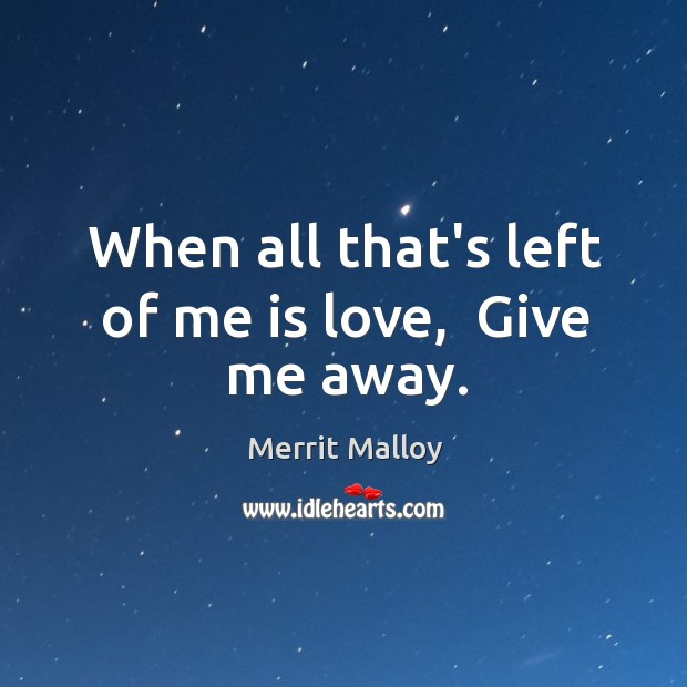 When all that's left of me is love,  Give me away. Image
