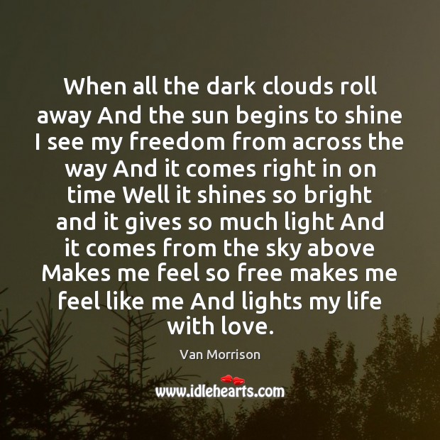 When all the dark clouds roll away And the sun begins to Van Morrison Picture Quote