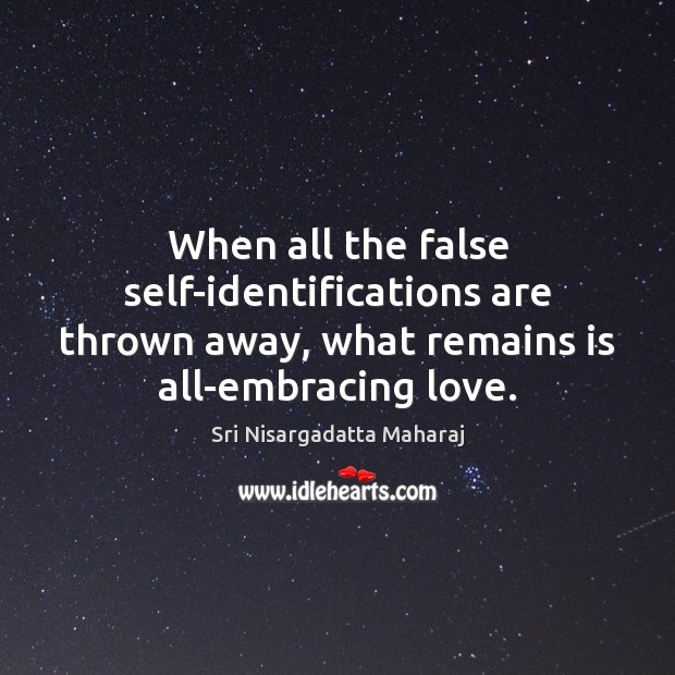 When all the false self-identifications are thrown away, what remains is all-embracing Sri Nisargadatta Maharaj Picture Quote