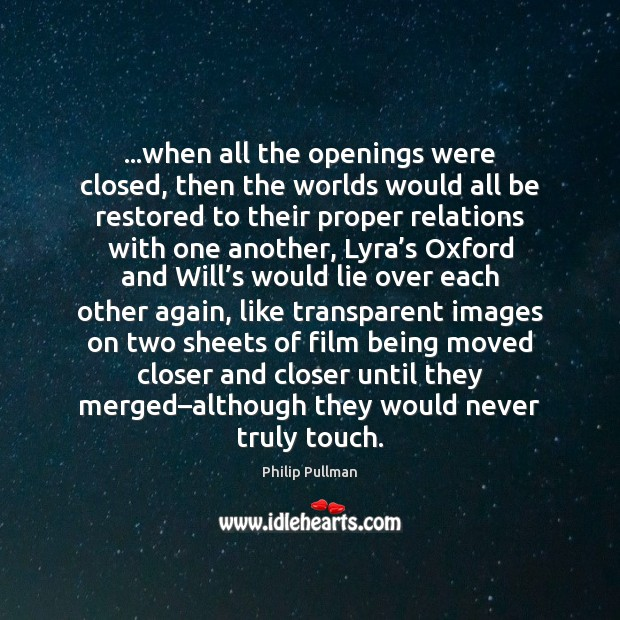…when all the openings were closed, then the worlds would all be Philip Pullman Picture Quote