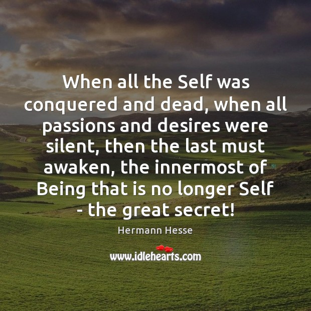 When all the Self was conquered and dead, when all passions and Hermann Hesse Picture Quote