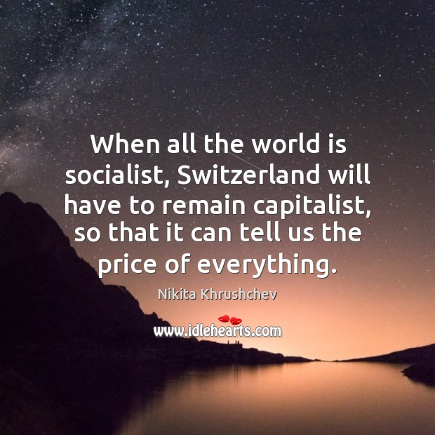 When all the world is socialist, Switzerland will have to remain capitalist, Nikita Khrushchev Picture Quote