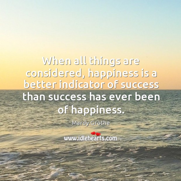 When all things are considered, happiness is a better indicator of success Mardy Grothe Picture Quote