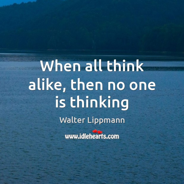 When all think alike, then no one is thinking Walter Lippmann Picture Quote