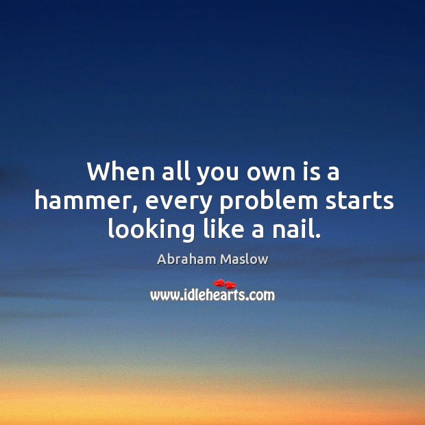 Image, When all you own is a hammer, every problem starts looking like a nail.
