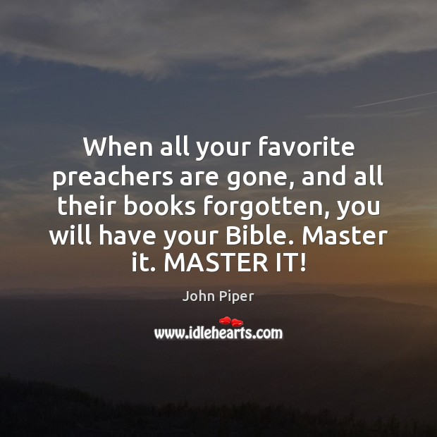 When all your favorite preachers are gone, and all their books forgotten, John Piper Picture Quote