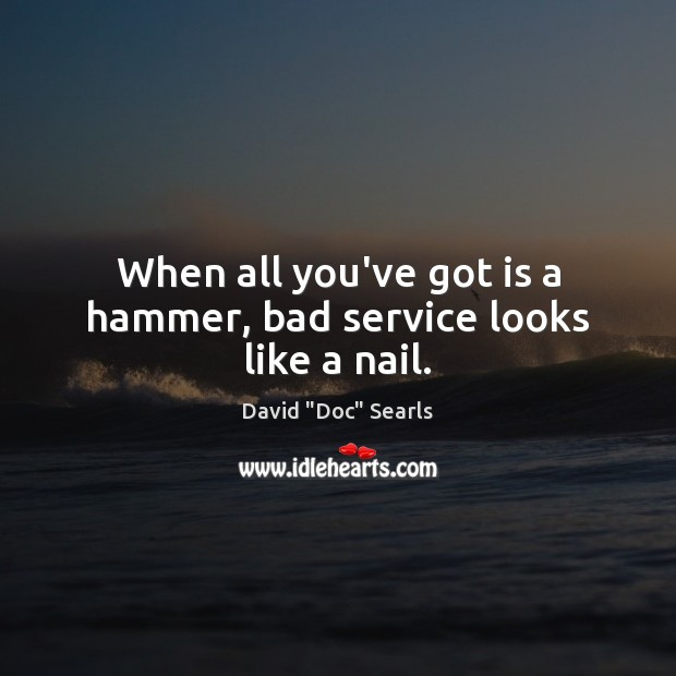 Image, When all you've got is a hammer, bad service looks like a nail.