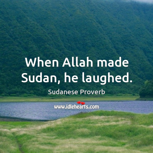 When allah made sudan, he laughed. Sudanese Proverbs Image