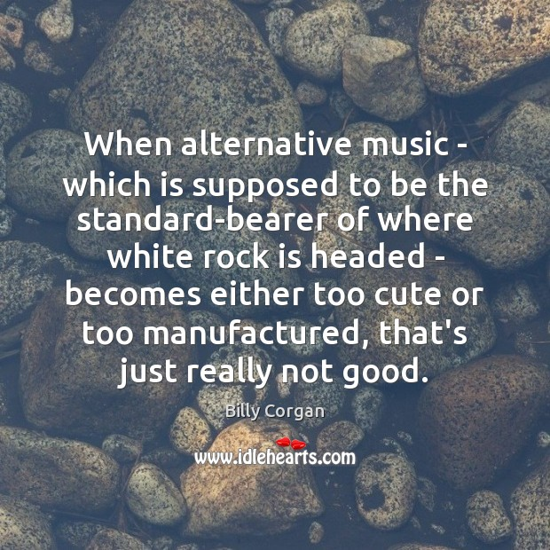 When alternative music – which is supposed to be the standard-bearer of Billy Corgan Picture Quote