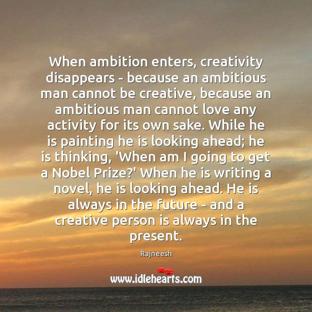 When ambition enters, creativity disappears – because an ambitious man cannot be Rajneesh Picture Quote