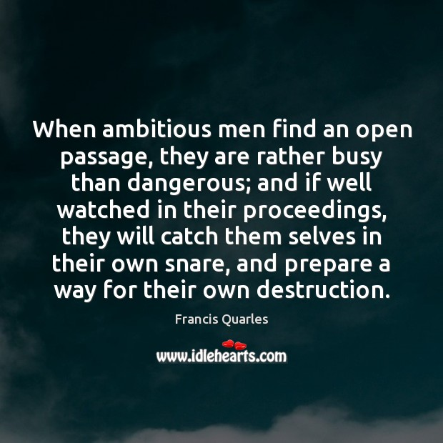 When ambitious men find an open passage, they are rather busy than Francis Quarles Picture Quote