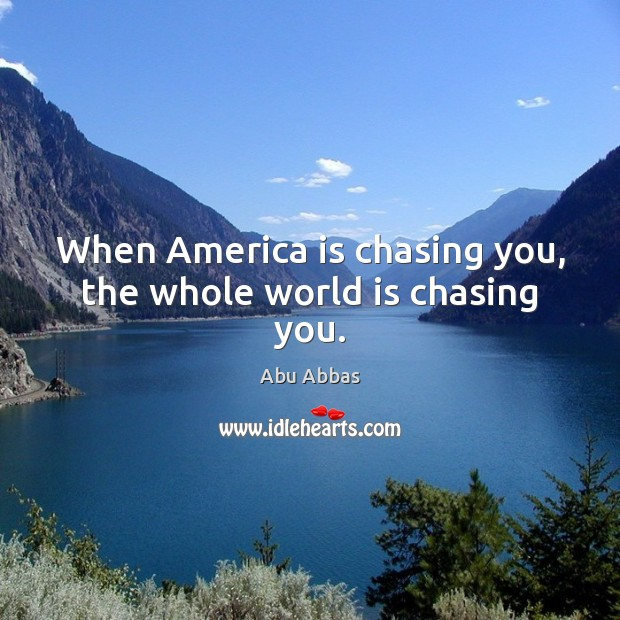Image, When America is chasing you, the whole world is chasing you.