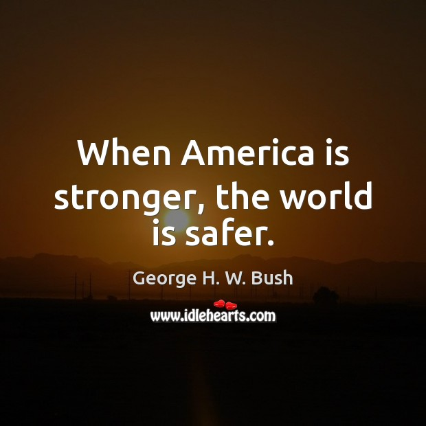 When America is stronger, the world is safer. George H. W. Bush Picture Quote
