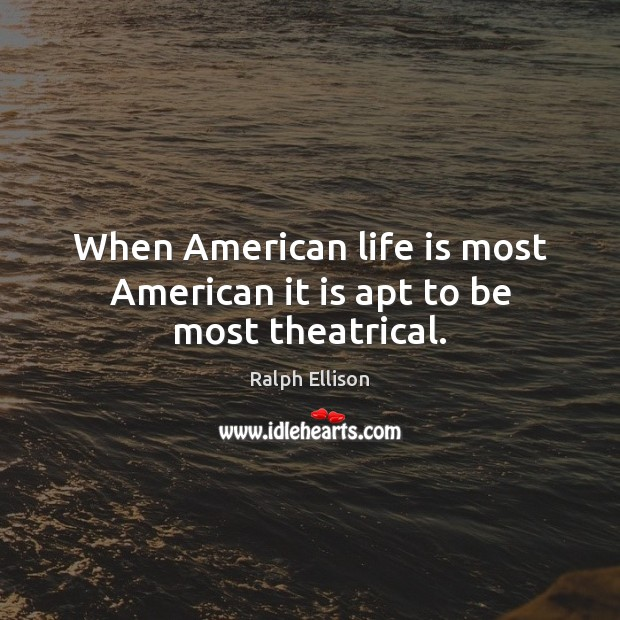 When American life is most American it is apt to be most theatrical. Ralph Ellison Picture Quote