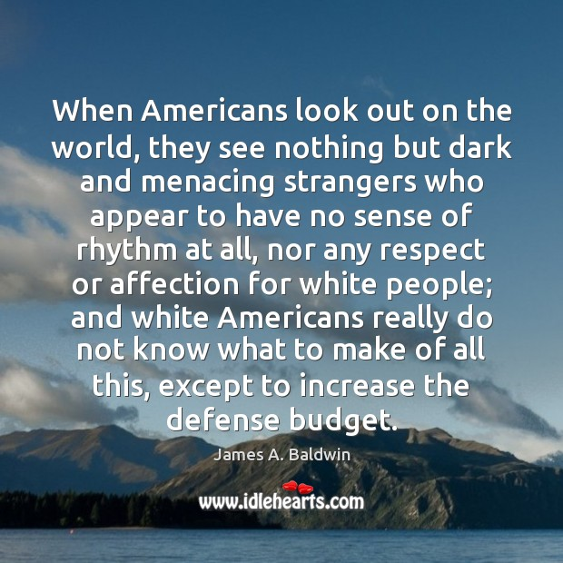 When Americans look out on the world, they see nothing but dark James A. Baldwin Picture Quote