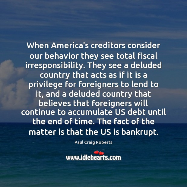 When America's creditors consider our behavior they see total fiscal irresponsibility. They Behavior Quotes Image