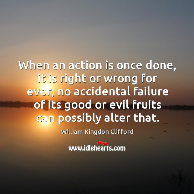 When an action is once done, it is right or wrong for ever; no accidental failure Image