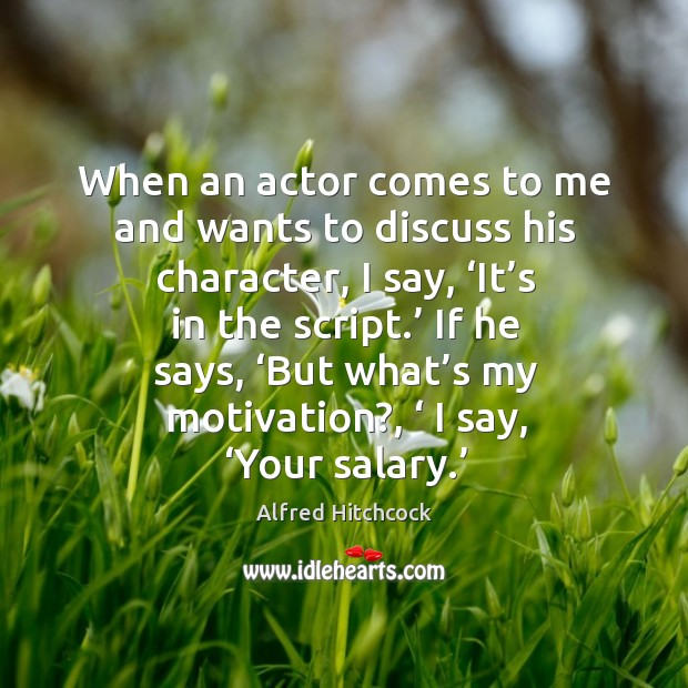 When an actor comes to me and wants to discuss his character, I say, 'it's in the script.' Image