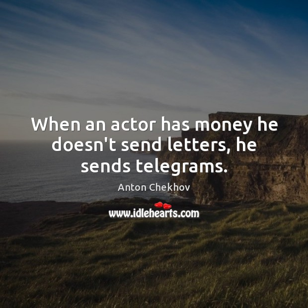 Image, When an actor has money he doesn't send letters, he sends telegrams.