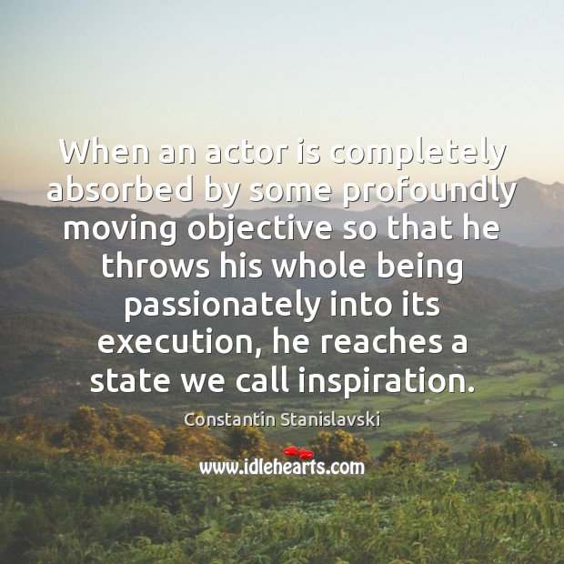 When an actor is completely absorbed by some profoundly moving objective so Constantin Stanislavski Picture Quote