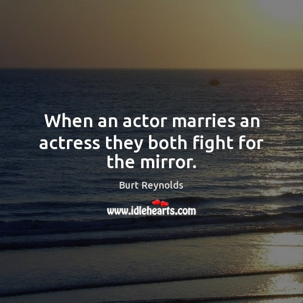 When an actor marries an actress they both fight for the mirror. Burt Reynolds Picture Quote