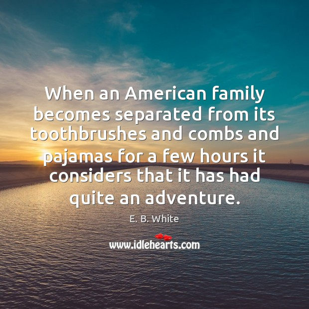 When an American family becomes separated from its toothbrushes and combs and E. B. White Picture Quote