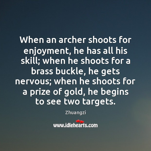 When an archer shoots for enjoyment, he has all his skill; when Image