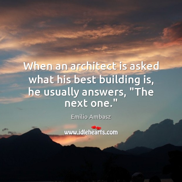 """When an architect is asked what his best building is, he usually answers, """"The next one."""" Image"""