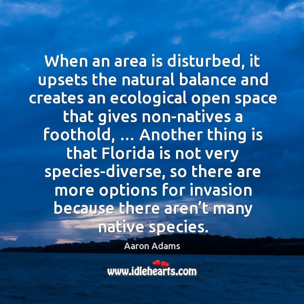 When an area is disturbed, it upsets the natural balance and creates an ecological Image