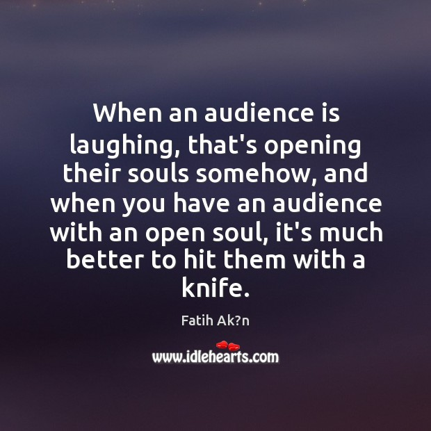 When an audience is laughing, that's opening their souls somehow, and when Image