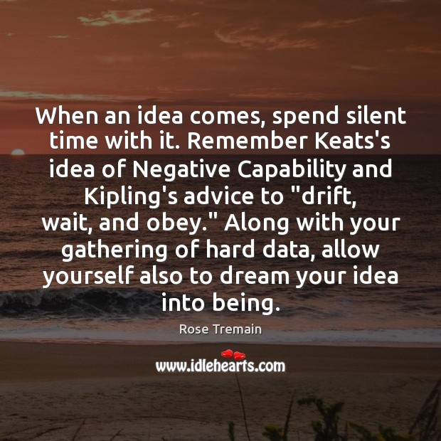 When an idea comes, spend silent time with it. Remember Keats's idea Rose Tremain Picture Quote