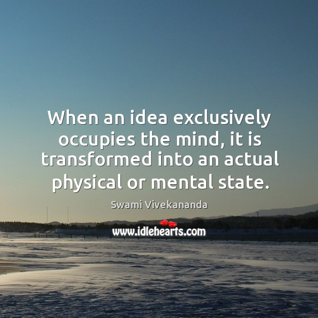 When an idea exclusively occupies the mind, it is transformed into an actual physical or mental state. Image