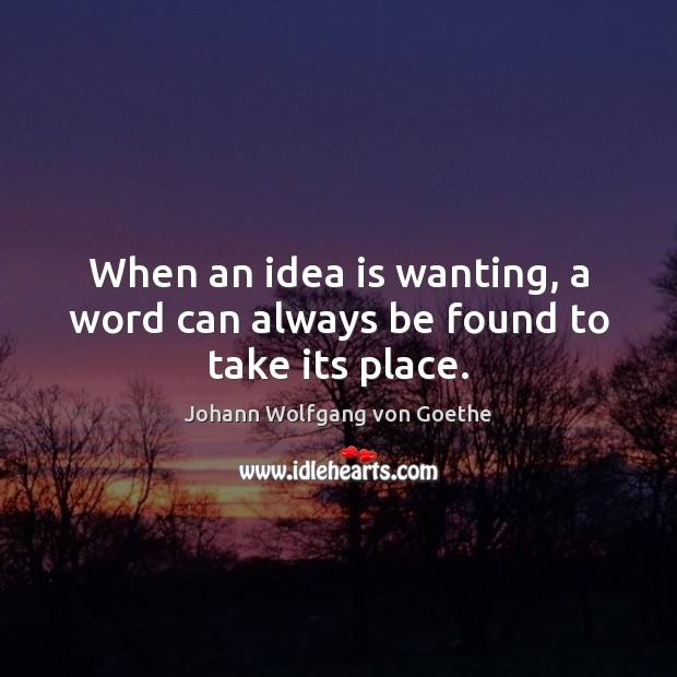 When an idea is wanting, a word can always be found to take its place. Johann Wolfgang von Goethe Picture Quote