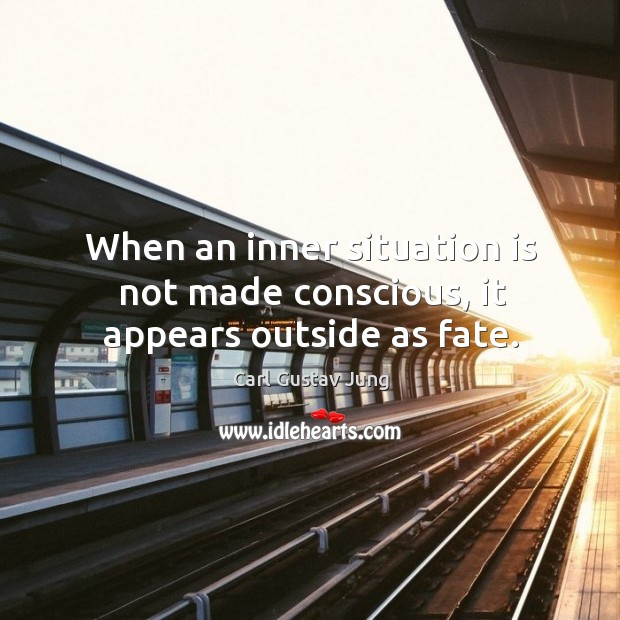 Image, When an inner situation is not made conscious, it appears outside as fate.